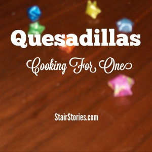 Cooking for One: Quesadillas Recipe (StairStories.com)